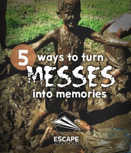 5 Ways to Turn Messes into Memories