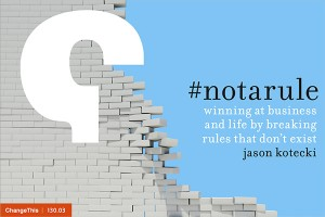 #notarule: winning at business and life by breaking rules that don't exist