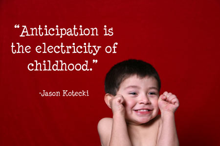 Anticipation is the electricity of childhood-Jason Kotecki