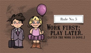 Thy Shalt Work First; Play Later (After the Work is Done.)