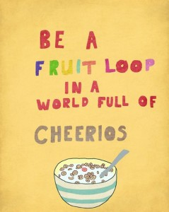 Be a Froot Loop in a World Full of Cheerios