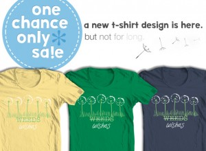 One Chance Only Sale: Weeds or Wishes T-Shirt!